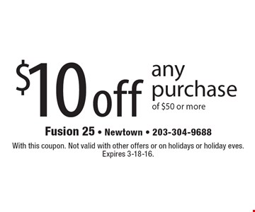 $10 off any purchase of $50 or more. With this coupon. Not valid with other offers or on holidays or holiday eves. Expires 3-18-16.