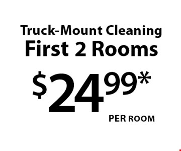 $24.99* Per room Truck-Mount Cleaning First 2 Rooms.
