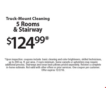 $124.99 truck-mount cleaning. 5 rooms & stairway. Upon inspection: coupons include: basic cleaning and color brighteners, skilled technicians, up to 200 sq. ft. per area. 2 room minimum. Some carpets or upholstery may require additional process. Stairways and loose back pillows priced separately. Receive a complete in-home estimate. Not valid with other offers or prior services. One coupon per customer. Offer expires 12/2/16.