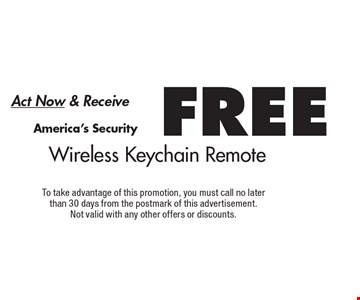 Act Now & Receive FREE America's Security Wireless Keychain Remote. To take advantage of this promotion, you must call no later than 30 days from the postmark of this advertisement. Not valid with any other offers or discounts.