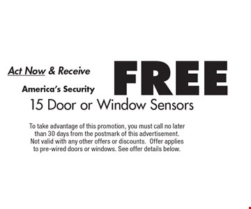 Act Now & Receive FREE America's Security15 Door or Window Sensors. To take advantage of this promotion, you must call no later than 30 days from the postmark of this advertisement. Not valid with any other offers or discounts.Offer applies to pre-wired doors or windows. See offer details below.