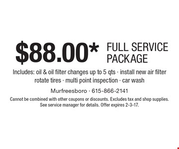 $88.00* full service package Includes: oil & oil filter changes up to 5 qts - install new air filter - rotate tires - multi point inspection - car wash. Cannot be combined with other coupons or discounts. Excludes tax and shop supplies. See service manager for details. Offer expires 2-3-17.