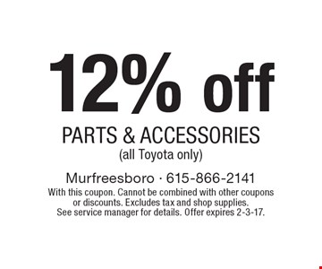 12% off PARTS & ACCESSORIES(all Toyota only). With this coupon. Cannot be combined with other coupons or discounts. Excludes tax and shop supplies. See service manager for details. Offer expires 2-3-17.