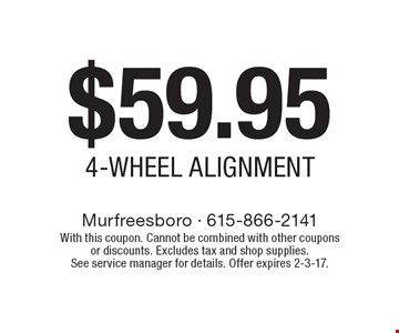 $59.95 4-WHEEL ALIGNMENT. With this coupon. Cannot be combined with other coupons or discounts. Excludes tax and shop supplies. See service manager for details. Offer expires 2-3-17.