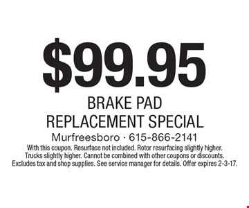 $99.95 BRAKE PAD REPLACEMENT SPECIAL. With this coupon. Resurface not included. Rotor resurfacing slightly higher. Trucks slightly higher. Cannot be combined with other coupons or discounts. Excludes tax and shop supplies. See service manager for details. Offer expires 2-3-17.