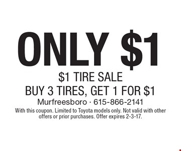 ONLY $1 $1 TIRE SALE BUY 3 TIRES, GET 1 FOR $1. With this coupon. Limited to Toyota models only. Not valid with other offers or prior purchases. Offer expires 2-3-17.