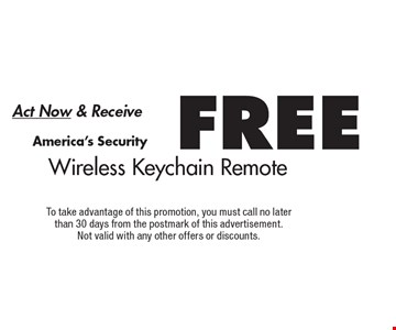 Act Now & Receive FREE Wireless Keychain Remote. To take advantage of this promotion, you must call no later than 30 days from the postmark of this advertisement. Not valid with any other offers or discounts.