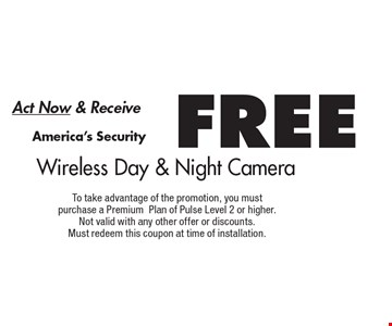 Act Now & Receive FREE Wireless Day & Night Camera. To take advantage of the promotion, you mustpurchase a PremiumPlan of Pulse Level 2 or higher.Not valid with any other offer or discounts.Must redeem this coupon at time of installation.