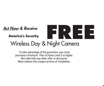 Act Now & Receive FREE America's Security Wireless Day & Night Camera. To take advantage of the promotion, you must purchase a Premium Plan of Pulse Level 2 or higher. Not valid with any other offer or discounts. Must redeem this coupon at time of installation.