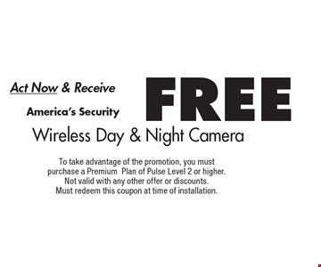 Act Now & Receive FREE America's Security Wireless Day & Night Camera. To take advantage of the promotion, you must purchase a PremiumPlan of Pulse Level 2 or higher. Not valid with any other offer or discounts. Must redeem this coupon at time of installation.
