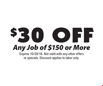 $30 Off Any Job of $150 or More. Expires 10/28/16. Not valid with any other offersor specials. Discount applies to labor only.