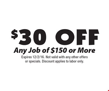 $30 Off Any Job of $150 or More. Expires 12/2/16. Not valid with any other offersor specials. Discount applies to labor only.