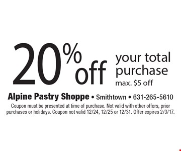 20% off your total purchase. Max. $5 off. Coupon must be presented at time of purchase. Not valid with other offers, prior purchases or holidays. Coupon not valid 12/24, 12/25 or 12/31. Offer expires 2/3/17.