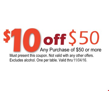 $10 off any purchase of $50 or more. Must present this coupon. Not valid with any other offers. Excludes alcohol. One per table. Valid thru 11/4/16.