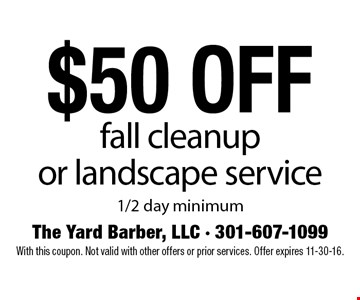 $50 off fall cleanup or landscape service. 1/2 day minimum. With this coupon. Not valid with other offers or prior services. Offer expires 11-30-16.