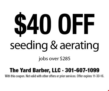 $40 off seeding & aerating jobs over $285. With this coupon. Not valid with other offers or prior services. Offer expires 11-30-16.