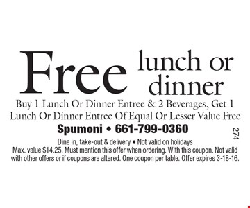 Free lunch or dinner Buy 1 Lunch Or Dinner Entree & 2 Beverages, Get 1 Lunch Or Dinner Entree Of Equal Or Lesser Value Free. Dine in, take-out & delivery • Not valid on holidays Max. value $14.25. Must mention this offer when ordering. With this coupon. Not valid with other offers or if coupons are altered. One coupon per table. Offer expires 3-18-16.