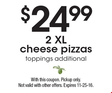 $24.992 XL cheese pizzas toppings additional. With this coupon. Pickup only.Not valid with other offers. Expires 11-25-16.