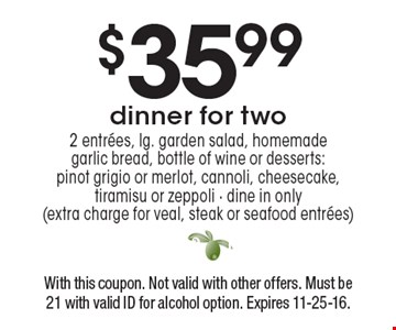 $35.99 dinner for two 2 entrees, lg. garden salad, homemade garlic bread, bottle of wine or desserts:pinot grigio or merlot, cannoli, cheesecake, tiramisu or zeppoli - dine in only (extra charge for veal, steak or seafood entrees). With this coupon. Not valid with other offers. Must be21 with valid ID for alcohol option. Expires 11-25-16.