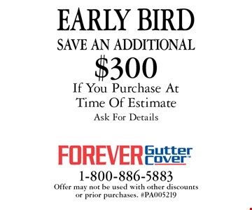Early bird. Save an additional $300 on purchase if you purchase at time of estimate ask for details. Offer may not be used with other discounts or prior purchases. #PA005219