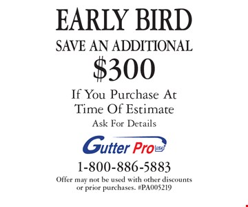 EARLY BIRD. Save An additional $300 on purchase If You Purchase At Time Of Estimate. Ask For Details. Offer may not be used with other discounts or prior purchases. #PA005219