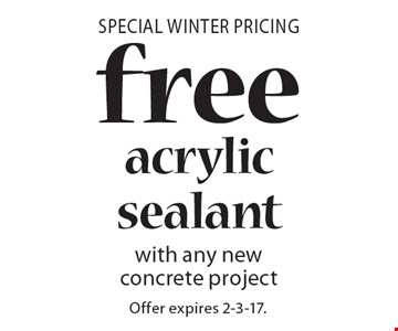 Special Winter Pricing. Free acrylic sealant with any new concrete project. Offer expires 2-3-17.