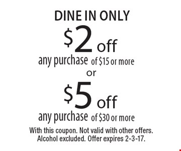$2 off any purchase of $15 or more OR $5 off any purchase of $30 or more. With this coupon. Not valid with other offers. Alcohol excluded. Offer expires 2-3-17.