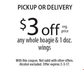 $3 off reg. price any whole hoagie & 1 doz. wings. Pickup or delivery. With this coupon. Not valid with other offers.Alcohol excluded. Offer expires 2-3-17.