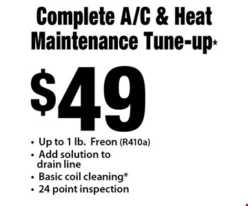 $49 Complete A/C & Heat Maintenance Tune-up* -Up to 1 lb. Freon (R410a) -Add solution to drain line-Basic coil cleaning* -24 point inspection.