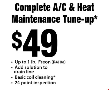 Complete A/C & Heat Maintenance Tune-up $49. up to 1 lb freon (R410a), add solution to drain line, basic coil cleaning, 24 point inspection