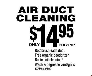 $14.95 PER VENT* AIR DUCT CLEANING. Rotobrush each duct, Free organic deodorizer, Basic coil cleaning*, Wash & degrease vent/grills. EXPIRES 2/3/17