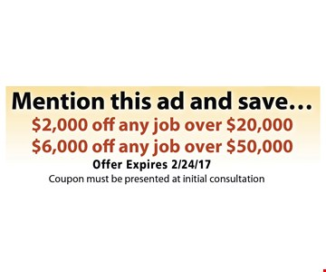 Mention this ad and save $2000 off any job over $20,000 or $6000 off any job over $50,000. Coupon must be presented at initial consultation. Offer expires 2/24/17.