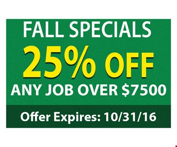 Fall Special. 25% Off any job over $7500. Offer expires 10/31/16.