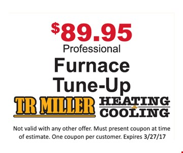 $89.95 Professional Furnace Tune-Up. Not valid with any other offer. Must present coupon at time of estimate. One coupon per customer. Expires 3-27-17.