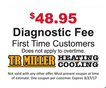 $48.95 Diagnostic Fee. First Time Customers. Does not apply to overtime. Not valid with any other offer. Must present coupon at time of estimate. One coupon per customer. Expires 3-27-17.