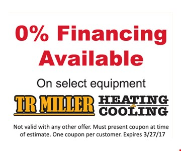 0% Financing Available on select equipment. Not valid with any other offer. Must present coupon at time of estimate. One coupon per customer. Expires 3-27-17.