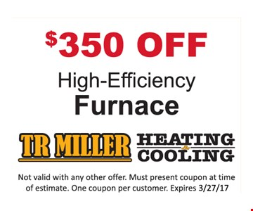 $350 Off High-Efficiency Furnace. Not valid with any other offer. Must present coupon at time of estimate. One coupon per customer. Expires 3-27-17.