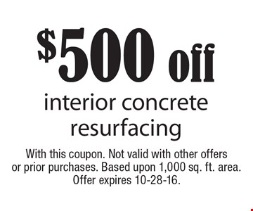 $500 off interior concrete resurfacing. With this coupon. Not valid with other offers or prior purchases. Based upon 1,000 sq. ft. area.Offer expires 10-28-16.