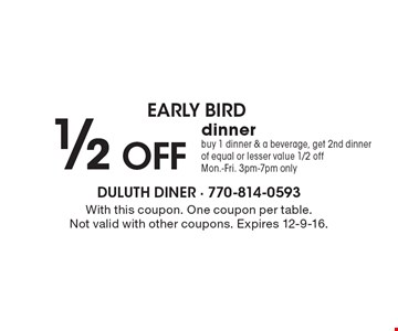 early bird. 1/2 OFF dinner. buy 1 dinner & a beverage, get 2nd dinner of equal or lesser value 1/2 off. Mon.-Fri. 3pm-7pm only. With this coupon. One coupon per table. Not valid with other coupons. Expires 12-9-16.