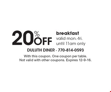 20% OFF breakfast. valid Mon.-Fri. until 11am only. With this coupon. One coupon per table. Not valid with other coupons. Expires 12-9-16.