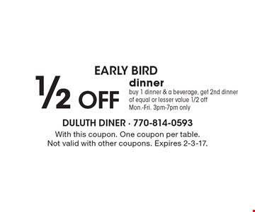 Early Bird 1/2 OFF dinner. Buy 1 dinner & a beverage, get 2nd dinner of equal or lesser value 1/2 off. Mon.-Fri. 3pm-7pm only. With this coupon. One coupon per table. Not valid with other coupons. Expires 2-3-17.