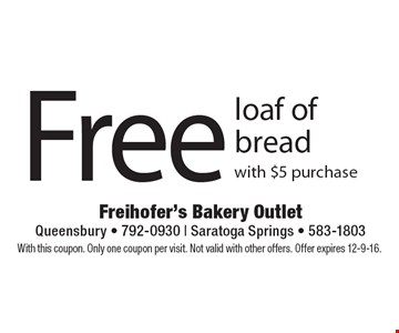 Free loaf of bread with $5 purchase. With this coupon. Only one coupon per visit. Not valid with other offers. Offer expires 12-9-16.