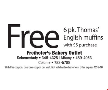Free 6 pk. Thomas' English muffins with $5 purchase. With this coupon. Only one coupon per visit. Not valid with other offers. Offer expires 12-9-16.