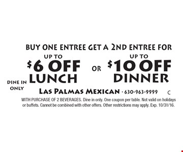 Up to $10 off dinner. Buy one dinner entree get a 2nd dinner entree for up to $10 off OR Buy one lunch entree get a 2nd lunch entree for up to $6 off. With purchases of two beverages. Dine in only. One coupon per table. Not valid on holidays or buffets. Cannot be combined with other offers. Other restrictions may apply. Exp. 10/31/16.