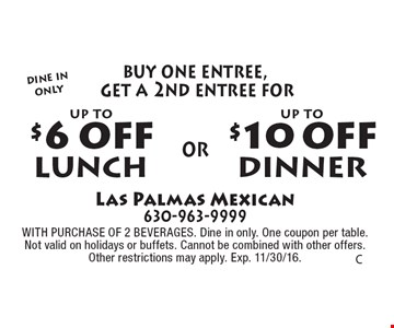 Dine In Only. Up to $10 off dinner (buy one entree, get a 2nd entree for $10 off) OR up to $6 off lunch (buy one entree, get a 2nd entree for $6 off). WITH PURCHASE OF 2 BEVERAGES. Dine in only. One coupon per table. Not valid on holidays or buffets. Cannot be combined with other offers. Other restrictions may apply. Exp. 11/30/16.