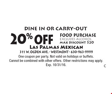 Dine in or CARRY-OUT. 20% off food purchase excludes alcohol. Max discount $20. One coupon per party. Not valid on holidays or buffets. Cannot be combined with other offers. Other restrictions may apply. Exp. 10/31/16.