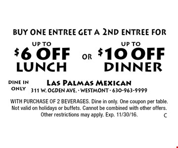 Dine in only. Up to $10 off dinner (buy one entree get a 2nd entree for up to $10 off) OR up to $6 off lunch. Up to $6 off lunch (buy one entree get a 2nd entree for up to $6 off) . With purchase of 2 beverages. Dine in only. One coupon per table. Not valid on holidays or buffets. Cannot be combined with other offers. Other restrictions may apply. Exp. 11/30/16.