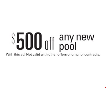 $500 off any new pool. With this ad. Not valid with other offers or on prior contracts.