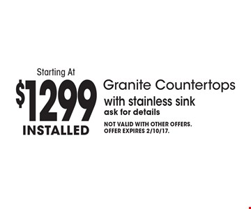 Granite Countertops Starting At $1299 Installed with stainless sink. Ask for details. Not valid with other offers. Offer expires 2/10/17.