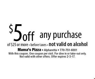 $5 off any purchase of $25 or more - before taxes - not valid on alcohol. With this coupon. One coupon per visit. For dine in or take-out only. Not valid with other offers. Offer expires 2-3-17.